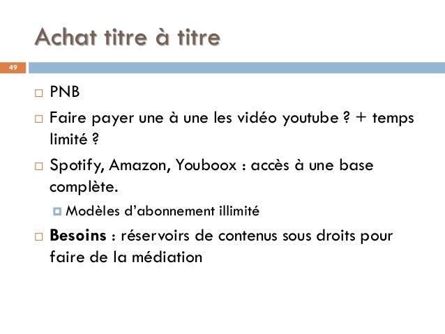Achat titre à titre 49  PNB  Faire payer une à une les vidéo youtube ? + temps limité ?  Spotify, Amazon, Youboox : acc...