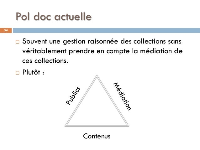 Pol doc actuelle 54  Souvent une gestion raisonnée des collections sans véritablement prendre en compte la médiation de c...