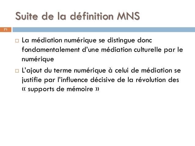 Suite de la définition MNS  La médiation numérique se distingue donc fondamentalement d'une médiation culturelle par le n...