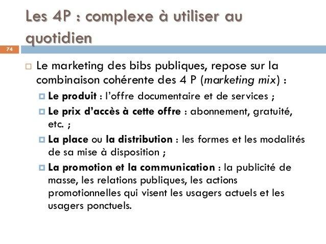 Les 4P : complexe à utiliser au quotidien74  Le marketing des bibs publiques, repose sur la combinaison cohérente des 4 P...