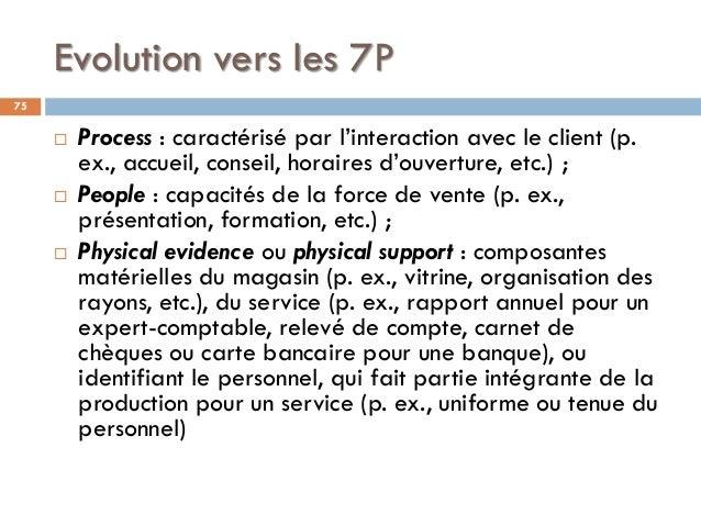 Evolution vers les 7P 75  Process : caractérisé par l'interaction avec le client (p. ex., accueil, conseil, horaires d'ou...