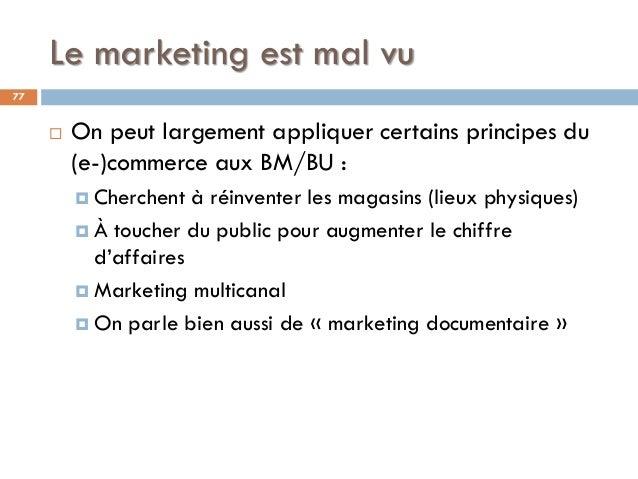 Le marketing est mal vu 77  On peut largement appliquer certains principes du (e-)commerce aux BM/BU :  Cherchent à réin...