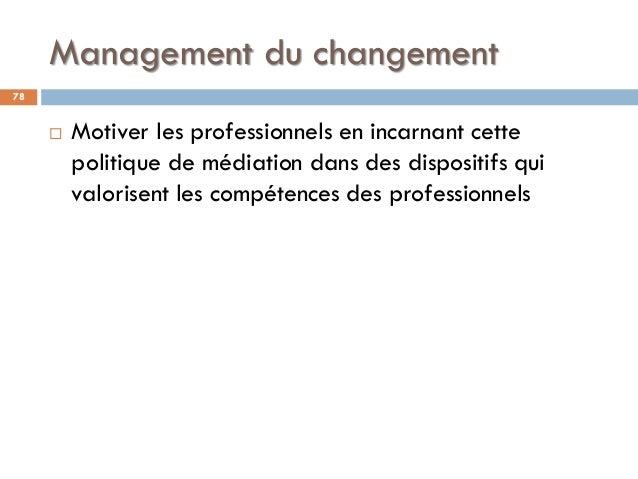 Management du changement 78  Motiver les professionnels en incarnant cette politique de médiation dans des dispositifs qu...