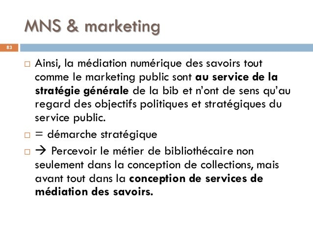 MNS & marketing 83  Ainsi, la médiation numérique des savoirs tout comme le marketing public sont au service de la straté...