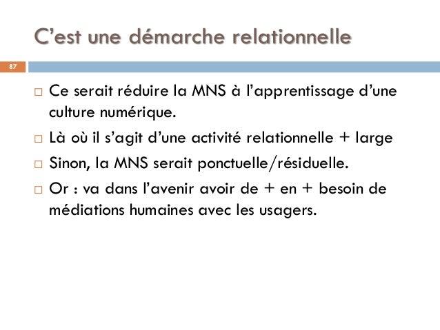 C'est une démarche relationnelle 87  Ce serait réduire la MNS à l'apprentissage d'une culture numérique.  Là où il s'agi...