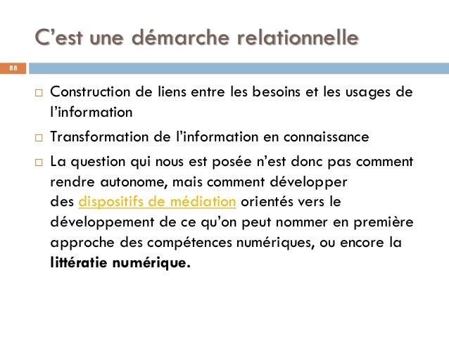 C'est une démarche relationnelle 88  Construction de liens entre les besoins et les usages de l'information  Transformat...