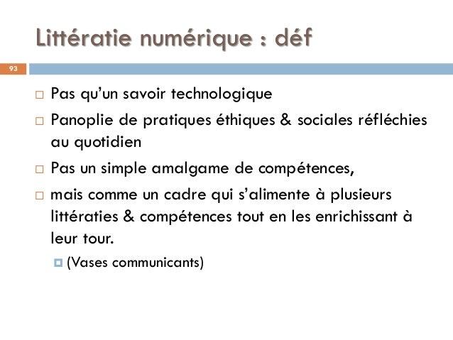 Littératie numérique : déf 93  Pas qu'un savoir technologique  Panoplie de pratiques éthiques & sociales réfléchies au q...
