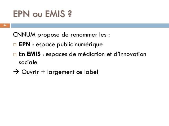 EPN ou EMIS ? 94 CNNUM propose de renommer les :  EPN : espace public numérique  En EMIS : espaces de médiation et d'inn...