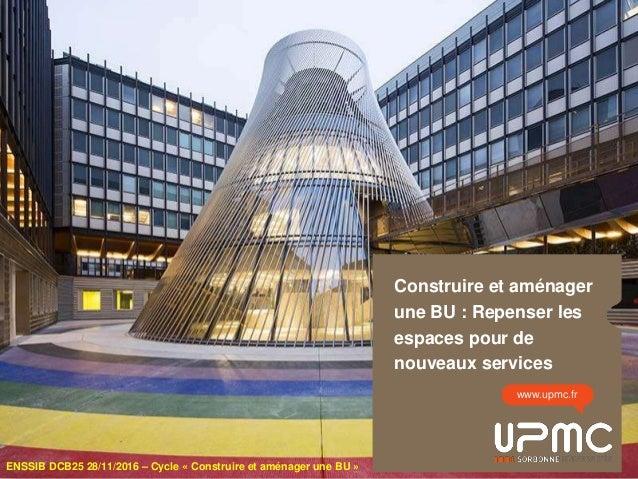 Construire et aménager une BU : Repenser les espaces pour de nouveaux services www.upmc.fr ENSSIB DCB25 28/11/2016 – Cycle...