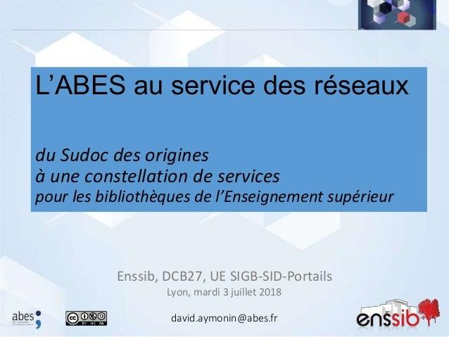 Enssib, DCB27, UE SIGB-SID-Portails Lyon, mardi 3 juillet 2018 L'ABES au service des réseaux du Sudoc des origines à une c...