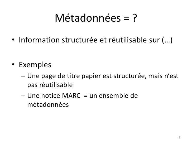 Métadonnées = ?<br />Information structurée et réutilisable sur (…)<br />Exemples<br />Une page de titre papier est struct...