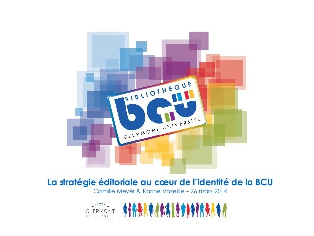 La stratégie éditoriale au cœur de l'identité de la BCU Camille Meyer & Karine Vazeille – 26 mars 2014