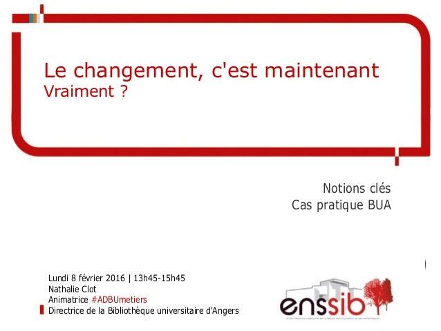 Notions clés Cas pratique BUA Le changement, c'est maintenant Vraiment ? Lundi 8 février 2016 | 13h45-15h45 Nathalie Clot ...
