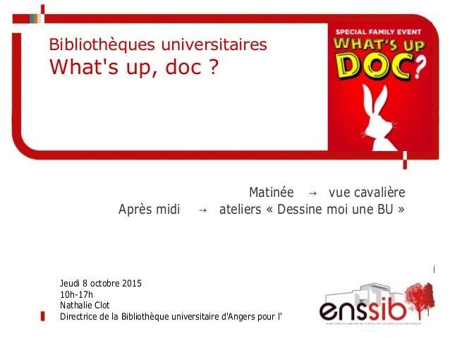 Matinée → vue cavalière Après midi → ateliers « Dessine moi une BU » Bibliothèques universitaires What's up, doc ? Jeudi 8...
