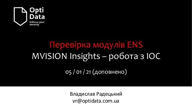 Перевірка модулів ENS MVISION Insights – робота з IOC 05 / 01 / 21 (доповнено) Владислав Радецький vr@optidata.com.ua