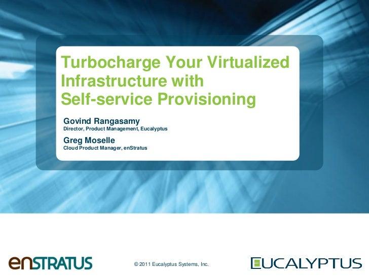 Turbocharge Your VirtualizedInfrastructure withSelf-service ProvisioningGovind RangasamyDirector, Product Management, Euca...