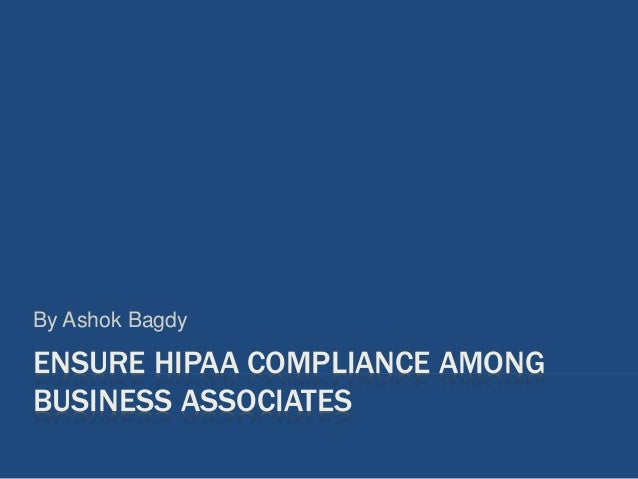 ENSURE HIPAA COMPLIANCE AMONG BUSINESS ASSOCIATES By Ashok Bagdy