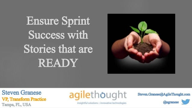 Ensure Sprint Success with Stories that are READY Steven Granese VP, Transform Practice Tampa, FL, USA @sgranese Steven.Gr...