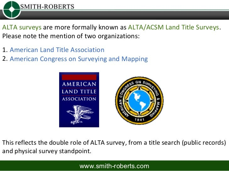 ALTA surveys are more formally known as ALTA/ACSM Land Title Surveys.Please note the mention of two organizations:1. Ameri...