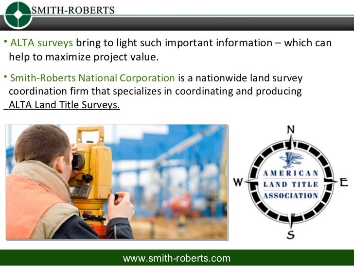 • ALTA surveys bring to light such important information – which can help to maximize project value.• Smith-Roberts Nation...