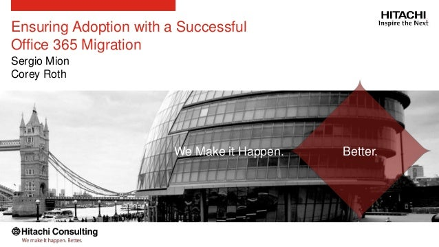 Ensuring Adoption with a Successful Office 365 Migration Sergio Mion Corey Roth Better.We Make it Happen.