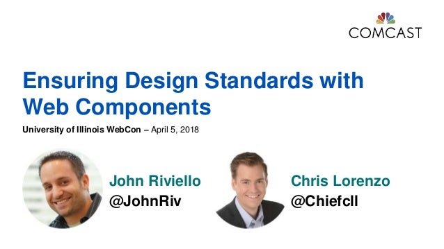 Ensuring Design Standards with Web Components University of Illinois WebCon – April 5, 2018 John Riviello @JohnRiv Chris L...