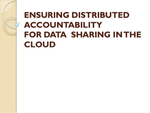ENSURING DISTRIBUTEDACCOUNTABILITYFOR DATA SHARING IN THECLOUD