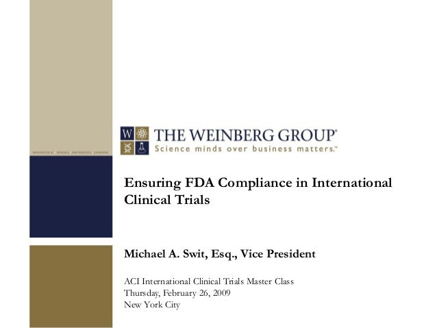 Ensuring FDA Compliance in International Clinical Trials Michael A. Swit, Esq., Vice President ACI International Clinical ...