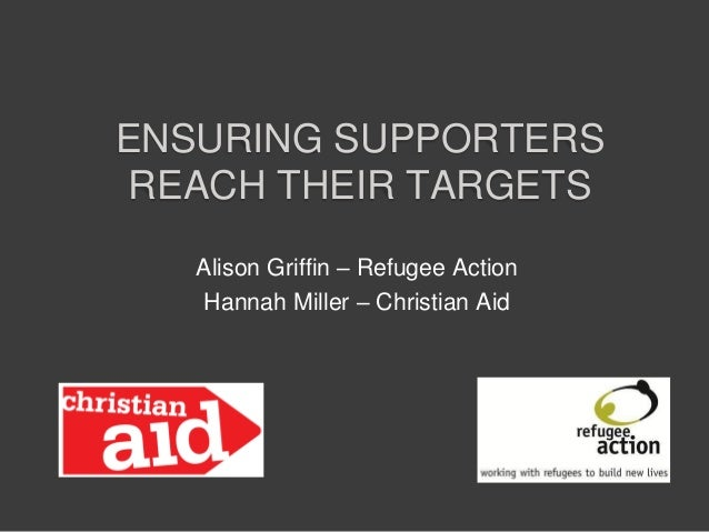 ENSURING SUPPORTERSREACH THEIR TARGETSAlison Griffin – Refugee ActionHannah Miller – Christian Aid