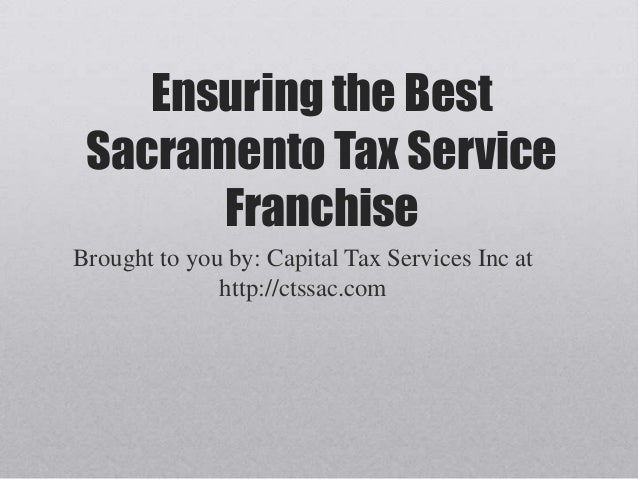Ensuring the BestSacramento Tax ServiceFranchiseBrought to you by: Capital Tax Services Inc athttp://ctssac.com