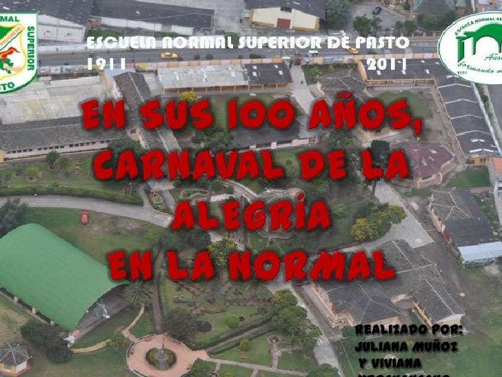 En sus 100 Años,Carnaval de la alegríaen la Normal<br />Realizado Por: <br />Juliana Muñoz <br /> y Viviana Merchancano<br />