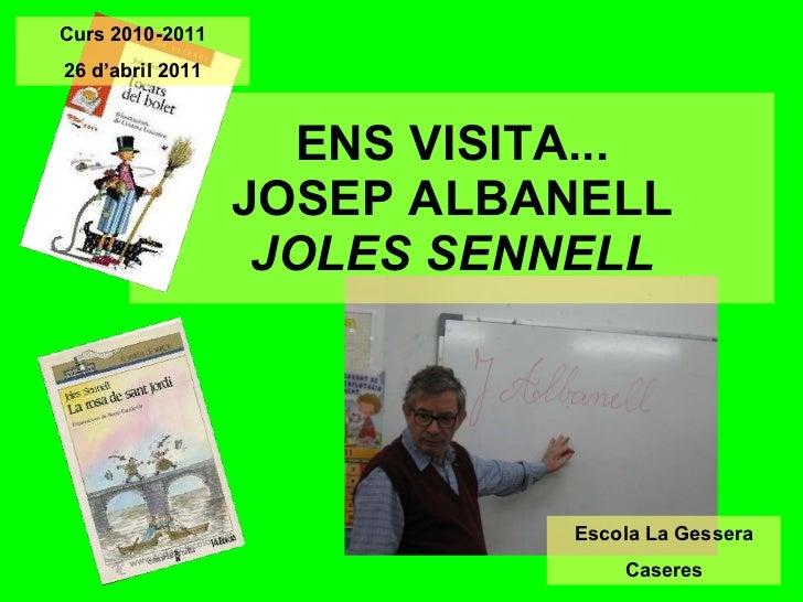 ENS VISITA... JOSEP ALBANELL JOLES SENNELL Escola La Gessera Caseres Curs 2010-2011 26 d'abril 2011