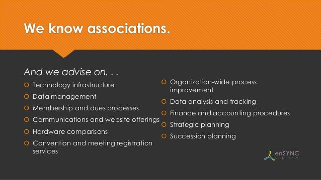 We know associations. And we advise on. . .  Technology infrastructure  Data management  Membership and dues processes ...