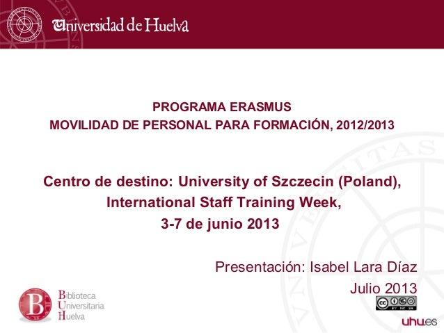 PROGRAMA ERASMUS MOVILIDAD DE PERSONAL PARA FORMACIÓN, 2012/2013 Centro de destino: University of Szczecin (Poland), Inter...