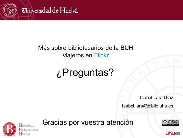 ¿Preguntas? Gracias por vuestra atención Isabel Lara Díaz Isabel.lara@biblio.uhu.es Más sobre bibliotecarios de la BUH via...