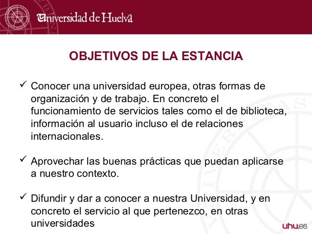 OBJETIVOS DE LA ESTANCIA  Conocer una universidad europea, otras formas de organización y de trabajo. En concreto el func...
