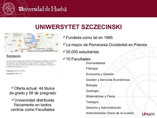 UNIWERSYTET SZCZECINSKI Fundada como tal en 1985 La mayor de Pomerania Occidental en Polonia 30.000 estudiantes 10 Fac...