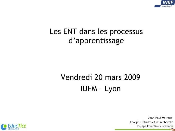 Les ENT dans les processus d'apprentissage Vendredi 20 mars 2009 IUFM – Lyon Jean-Paul Moiraud  Chargé d'études et de rech...