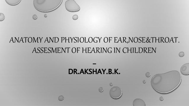 ANATOMY AND PHYSIOLOGY OF EAR,NOSE&THROAT. ASSESMENT OF HEARING IN CHILDREN - DR.AKSHAY.B.K.
