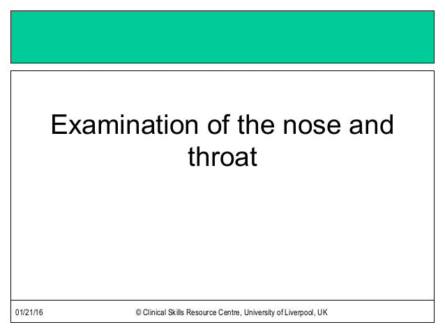 01/21/16 © Clinical Skills Resource Centre, University of Liverpool, UK Examination of the nose and throat