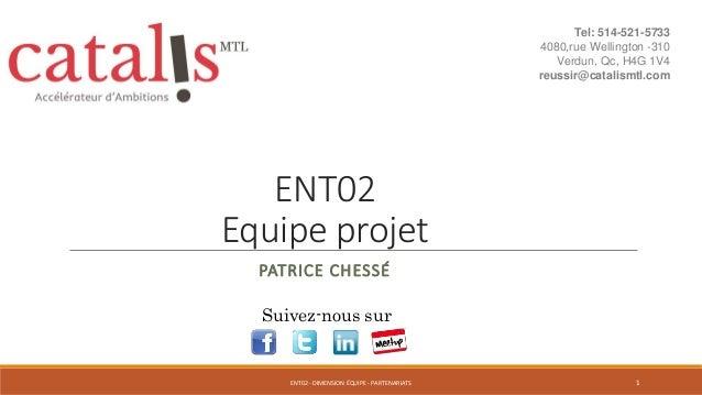 ENT02 Equipe projet PATRICE CHESSÉ Suivez-nous sur 1ENT02 - DIMENSION ÉQUIPE - PARTENARIATS Tel: 514-521-5733 4080,rue Wel...