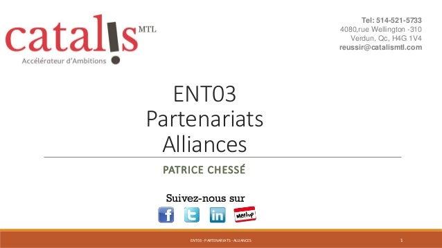 ENT03 Partenariats Alliances PATRICE CHESSÉ Suivez-nous sur 1ENT03 - PARTENARIATS - ALLIANCES Tel: 514-521-5733 4080,rue W...