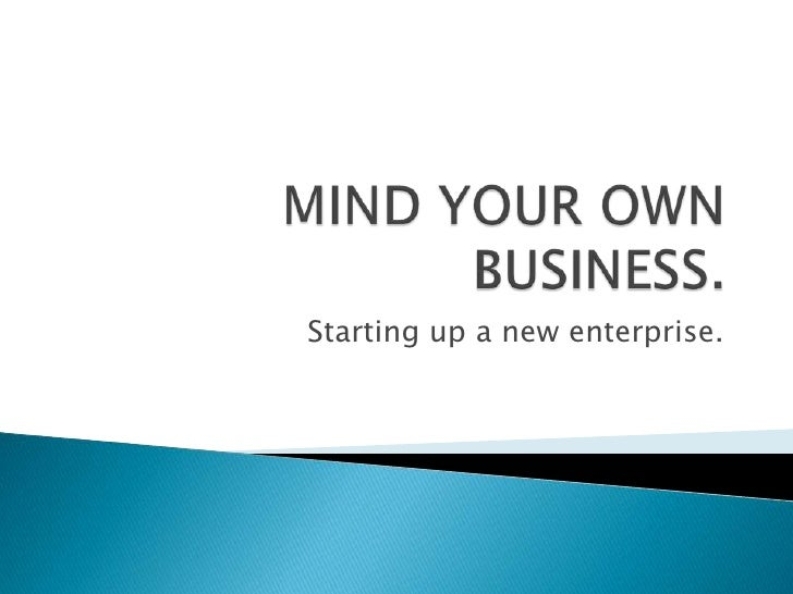 MIND YOUR OWN BUSINESS.<br />Starting up a new enterprise.<br />
