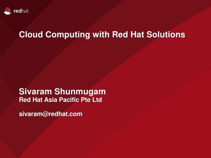 Cloud Computing with Red Hat Solutions     Sivaram Shunmugam Red Hat Asia Pacific Pte Ltd  sivaram@redhat.com