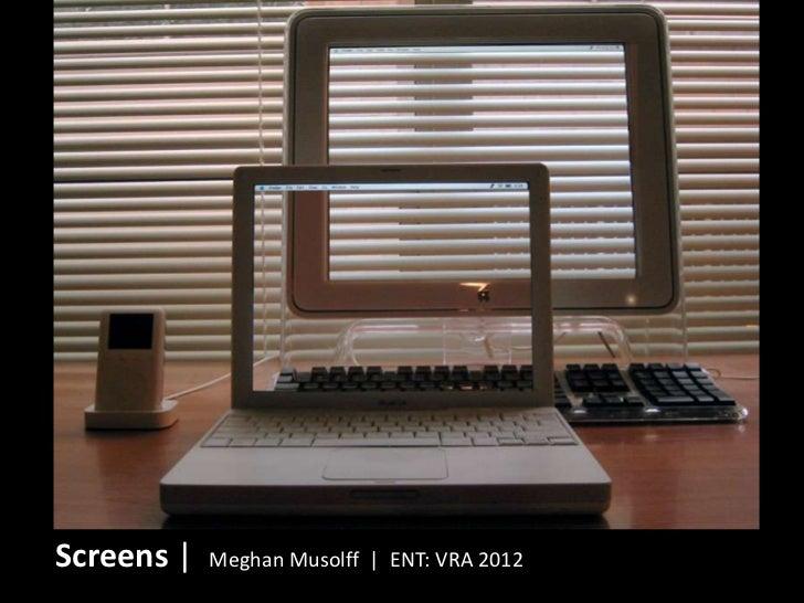 Screens |   Meghan Musolff | ENT: VRA 2012