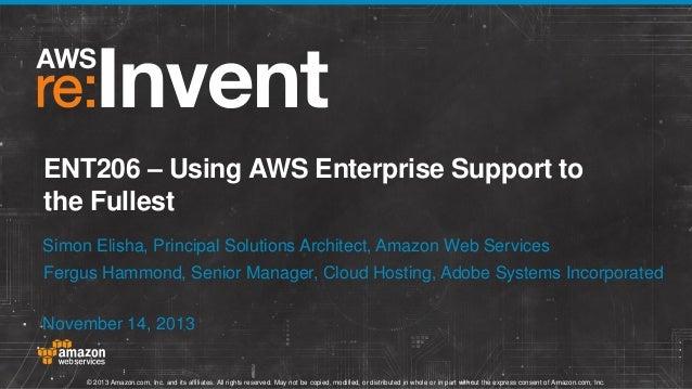 ENT206 – Using AWS Enterprise Support to the Fullest Simon Elisha, Principal Solutions Architect, Amazon Web Services Ferg...
