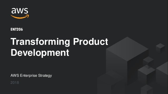 © 2018, Amazon Web Services, Inc. or its Affiliates. All rights reserved. AWS Enterprise Strategy 2018 Transforming Produc...