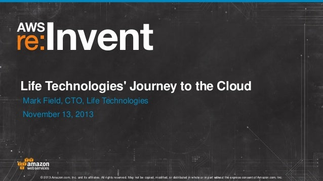 Life Technologies' Journey to the Cloud Mark Field, CTO, Life Technologies November 13, 2013  © 2013 Amazon.com, Inc. and ...