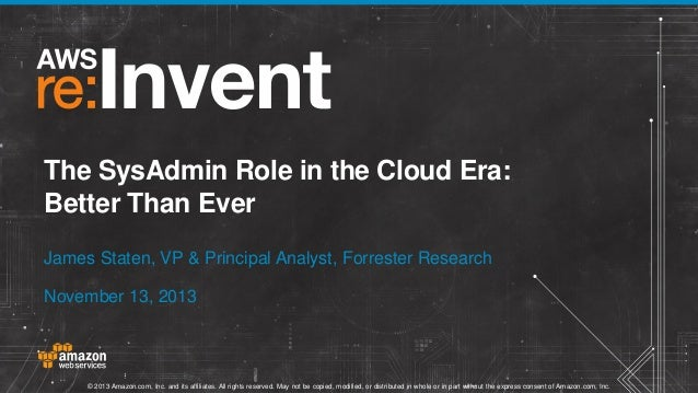 The SysAdmin Role in the Cloud Era: Better Than Ever James Staten, VP & Principal Analyst, Forrester Research November 13,...