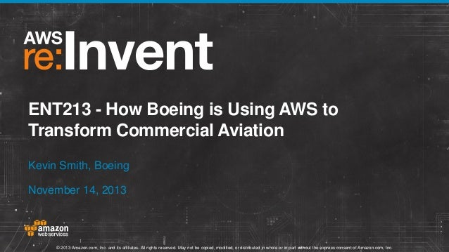 ENT213 - How Boeing is Using AWS to Transform Commercial Aviation Kevin Smith, Boeing November 14, 2013  © 2013 Amazon.com...